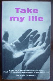 Image for Take My Life: A Plea for a Whole-Hearted Christianity Which Will Transform Every Aspect of Our Daily Living