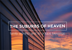 Image for The Suburbs of Heaven: Family Worship and Its Unique Blessings